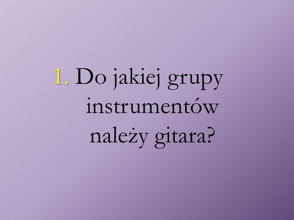 1. 1. Do jakiej grupy instrumentów należy gitara?