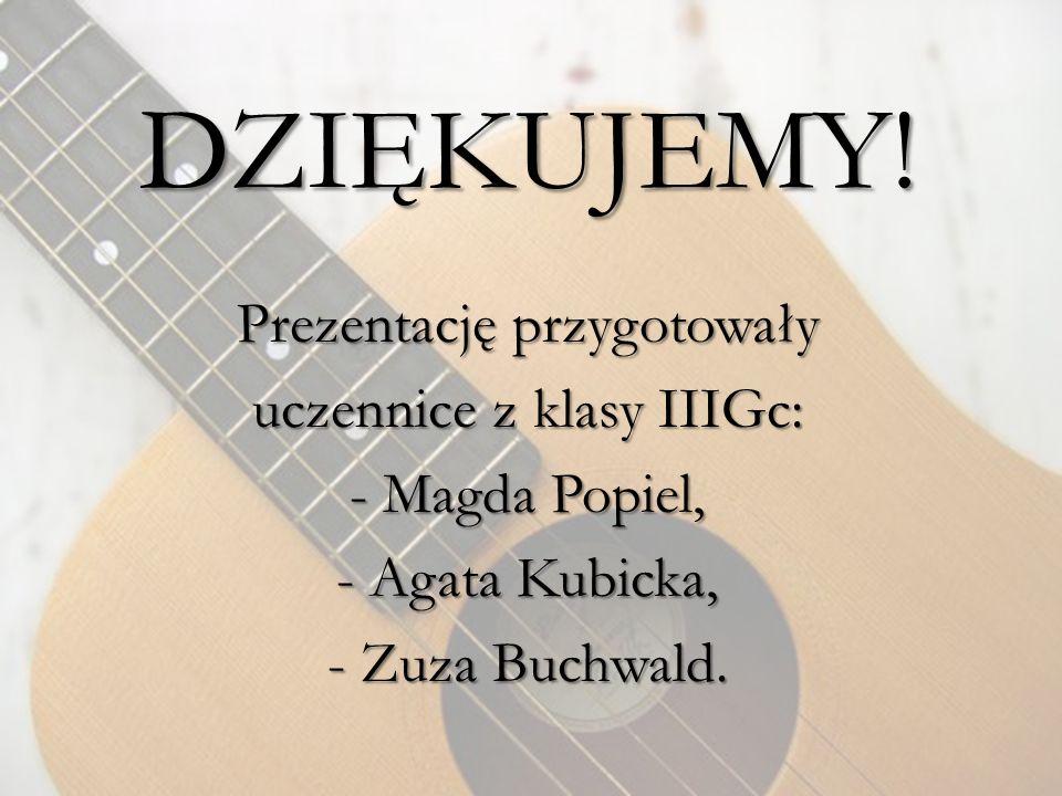 DZIĘKUJEMY! Prezentację przygotowały uczennice z klasy IIIGc: - Magda Popiel, - Agata Kubicka, - Zuza Buchwald.