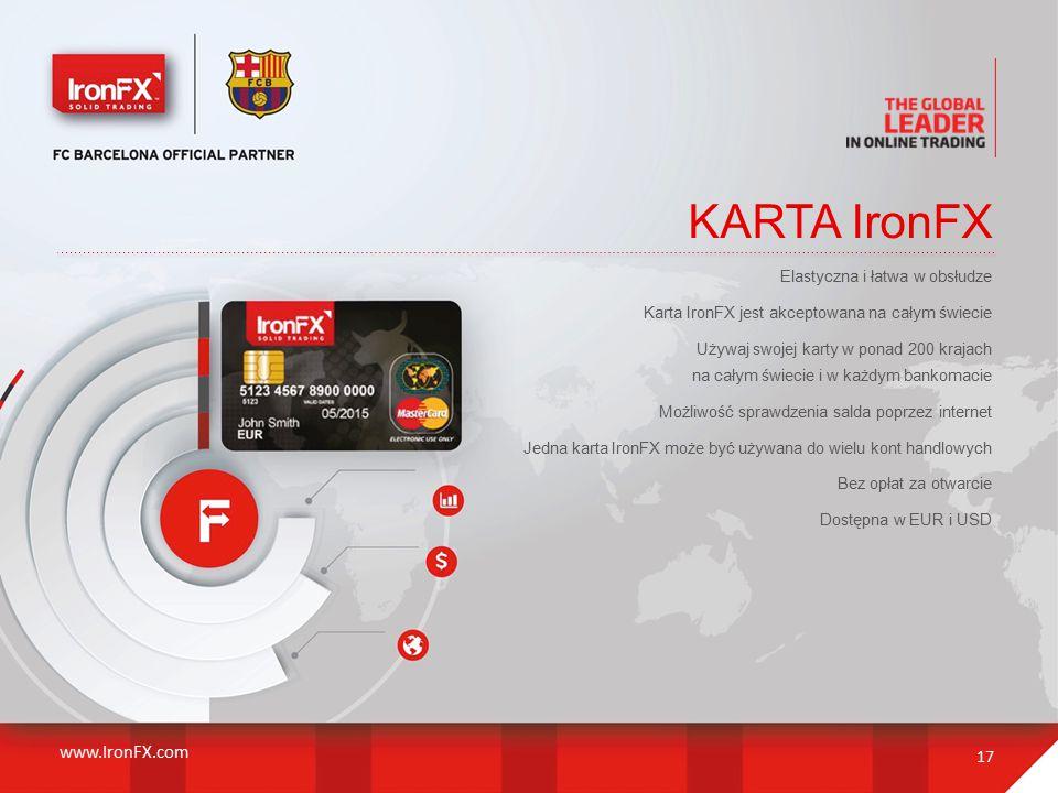 KARTA IronFX 17 Elastyczna i łatwa w obsłudze Karta IronFX jest akceptowana na całym świecie Używaj swojej karty w ponad 200 krajach na całym świecie i w każdym bankomacie Możliwość sprawdzenia salda poprzez internet Jedna karta IronFX może być używana do wielu kont handlowych Bez opłat za otwarcie Dostępna w EUR i USD www.IronFX.com