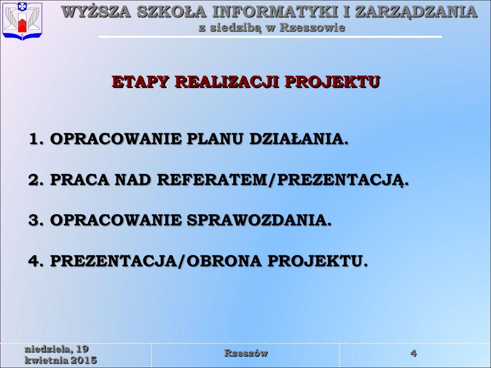 WYŻSZA SZKOŁA INFORMATYKI I ZARZĄDZANIA z siedzibą w Rzeszowie 5 niedziela, 19 kwietnia 2015niedziela, 19 kwietnia 2015niedziela, 19 kwietnia 2015niedziela, 19 kwietnia 2015niedziela, 19 kwietnia 2015niedziela, 19 kwietnia 2015niedziela, 19 kwietnia 2015niedziela, 19 kwietnia 2015 Rzeszów Jest to rodzaj harmonogramu w którym zostaną wyszczególnione etapy działań.