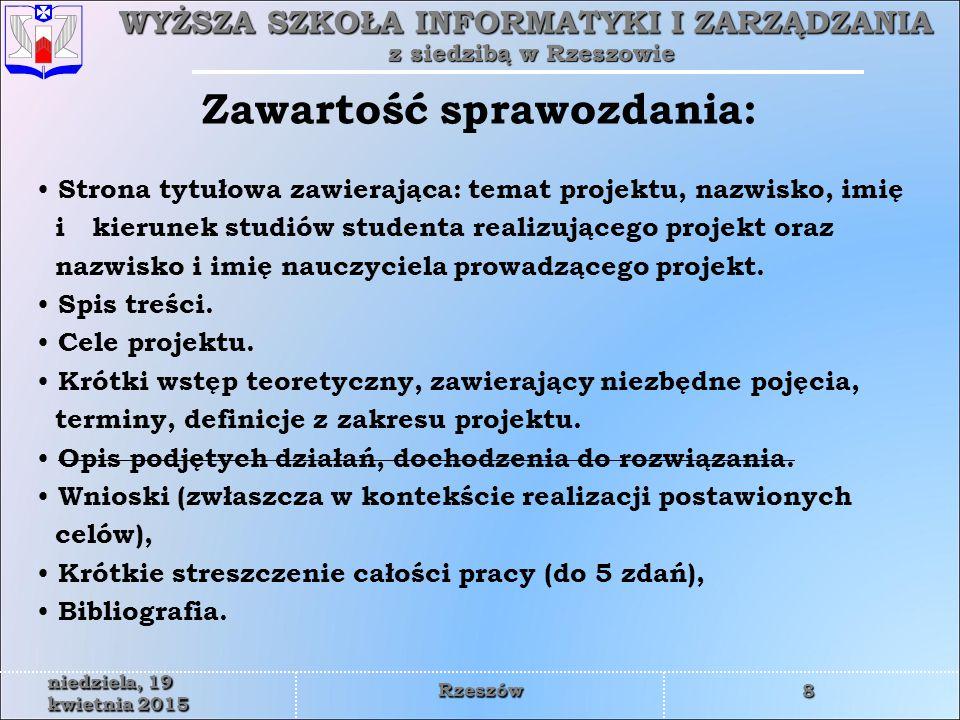 WYŻSZA SZKOŁA INFORMATYKI I ZARZĄDZANIA z siedzibą w Rzeszowie 8 niedziela, 19 kwietnia 2015niedziela, 19 kwietnia 2015niedziela, 19 kwietnia 2015niedziela, 19 kwietnia 2015niedziela, 19 kwietnia 2015niedziela, 19 kwietnia 2015niedziela, 19 kwietnia 2015niedziela, 19 kwietnia 2015 Rzeszów Strona tytułowa zawierająca: temat projektu, nazwisko, imię i kierunek studiów studenta realizującego projekt oraz nazwisko i imię nauczyciela prowadzącego projekt.
