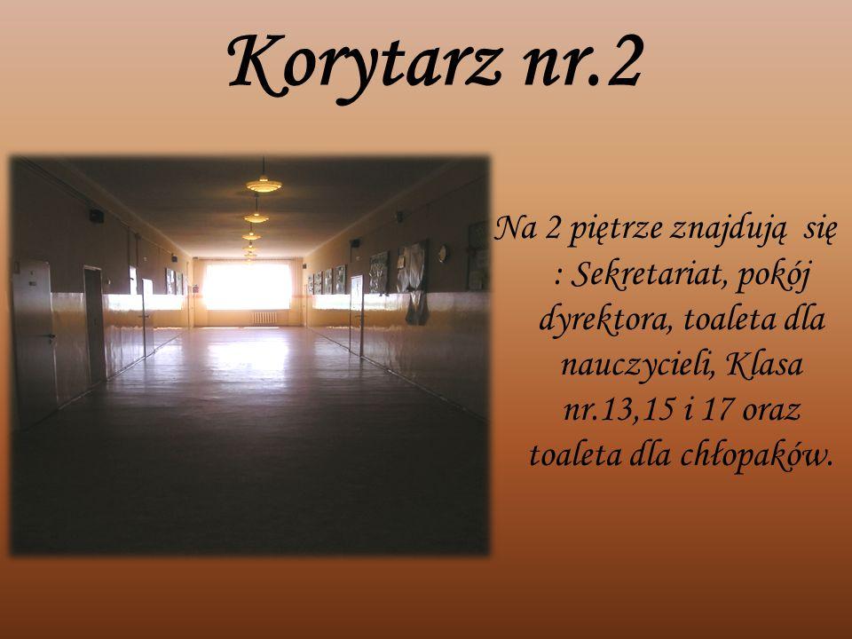 Korytarz nr.2 Na 2 piętrze znajdują się : Sekretariat, pokój dyrektora, toaleta dla nauczycieli, Klasa nr.13,15 i 17 oraz toaleta dla chłopaków.