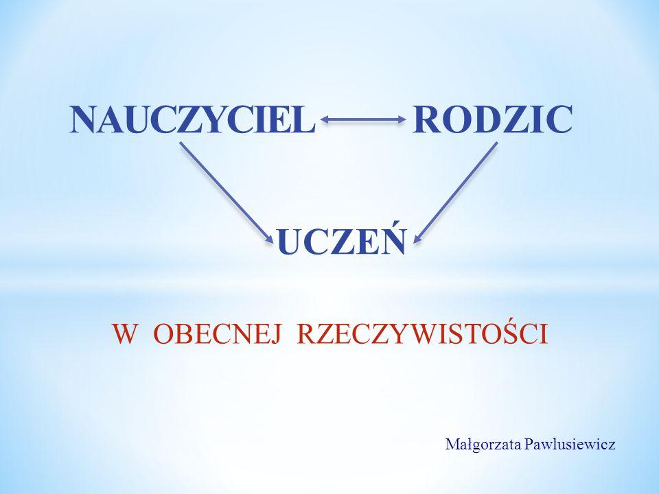 W OBECNEJ RZECZYWISTOŚCI RODZIC UCZEŃ NAUCZYCIEL Małgorzata Pawlusiewicz