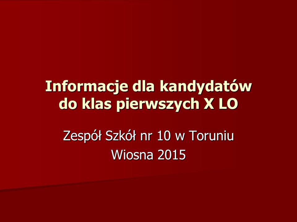 Informacje dla kandydatów do klas pierwszych X LO Zespół Szkół nr 10 w Toruniu Wiosna 2015