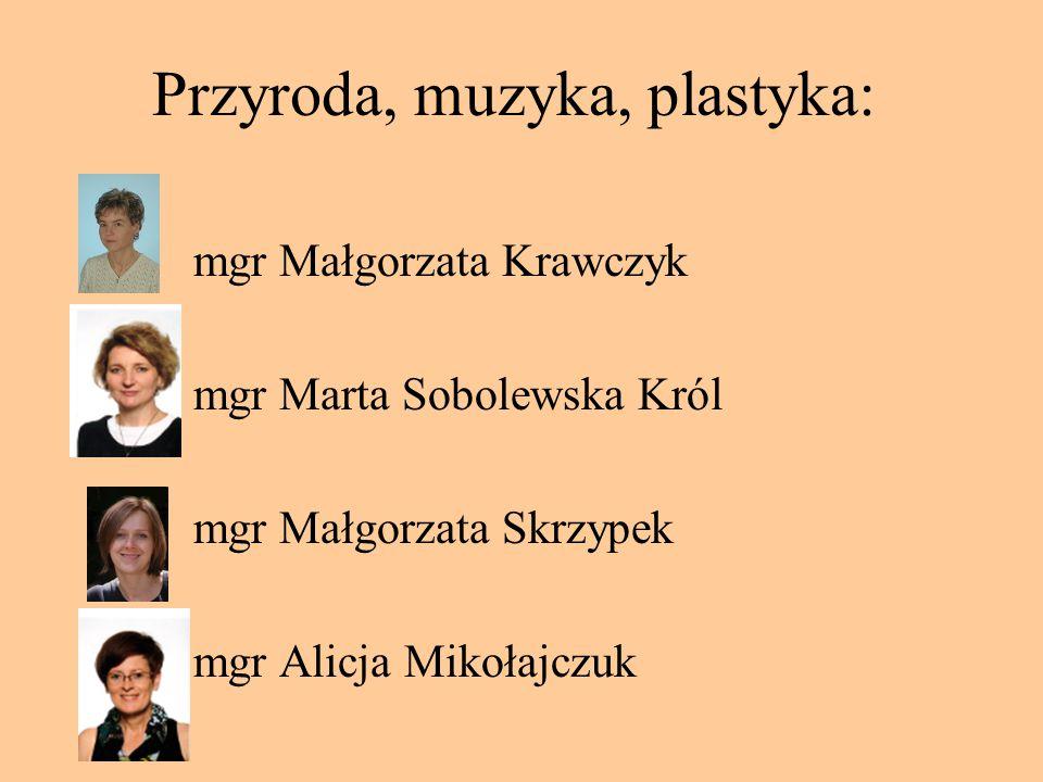 Przyroda, muzyka, plastyka: mgr Małgorzata Krawczyk mgr Marta Sobolewska Król mgr Małgorzata Skrzypek mgr Alicja Mikołajczuk