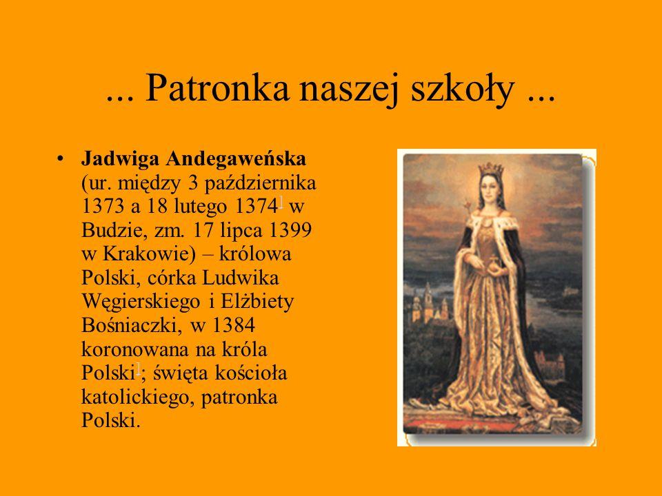 ... Patronka naszej szkoły... Jadwiga Andegaweńska (ur. między 3 października 1373 a 18 lutego 1374 ] w Budzie, zm. 17 lipca 1399 w Krakowie) – królow