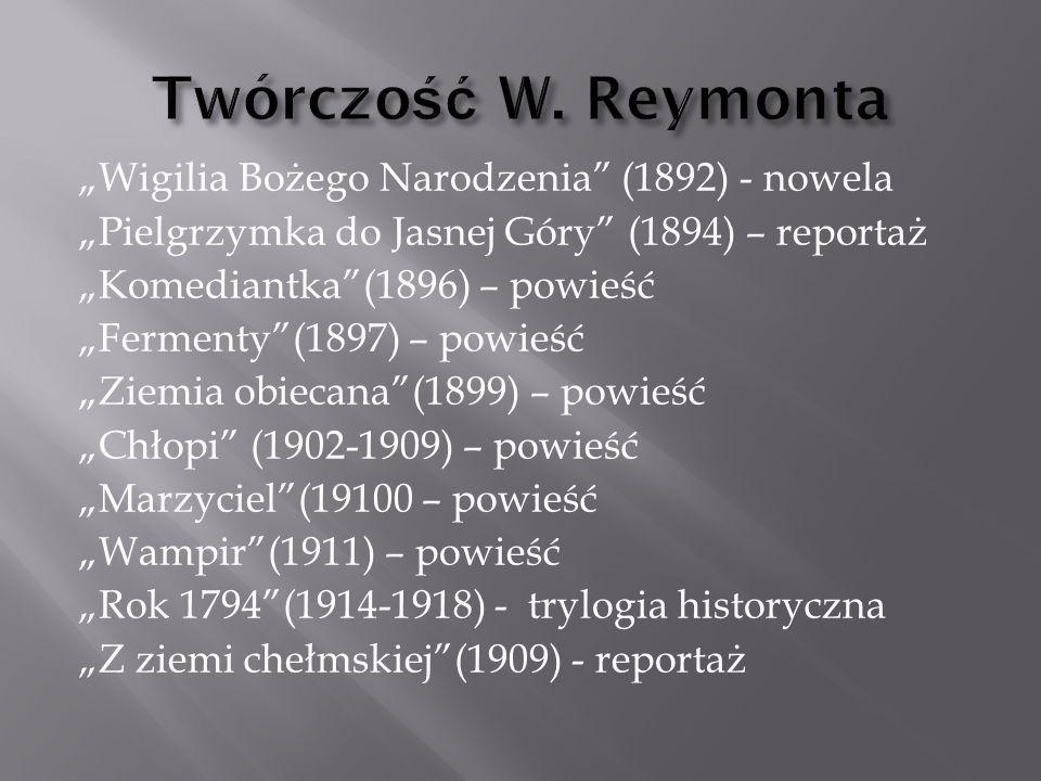 """""""Wigilia Bożego Narodzenia (1892) - nowela """"Pielgrzymka do Jasnej Góry (1894) – reportaż """"Komediantka (1896) – powieść """"Fermenty (1897) – powieść """"Ziemia obiecana (1899) – powieść """"Chłopi (1902-1909) – powieść """"Marzyciel (19100 – powieść """"Wampir (1911) – powieść """"Rok 1794 (1914-1918) - trylogia historyczna """"Z ziemi chełmskiej (1909) - reportaż"""