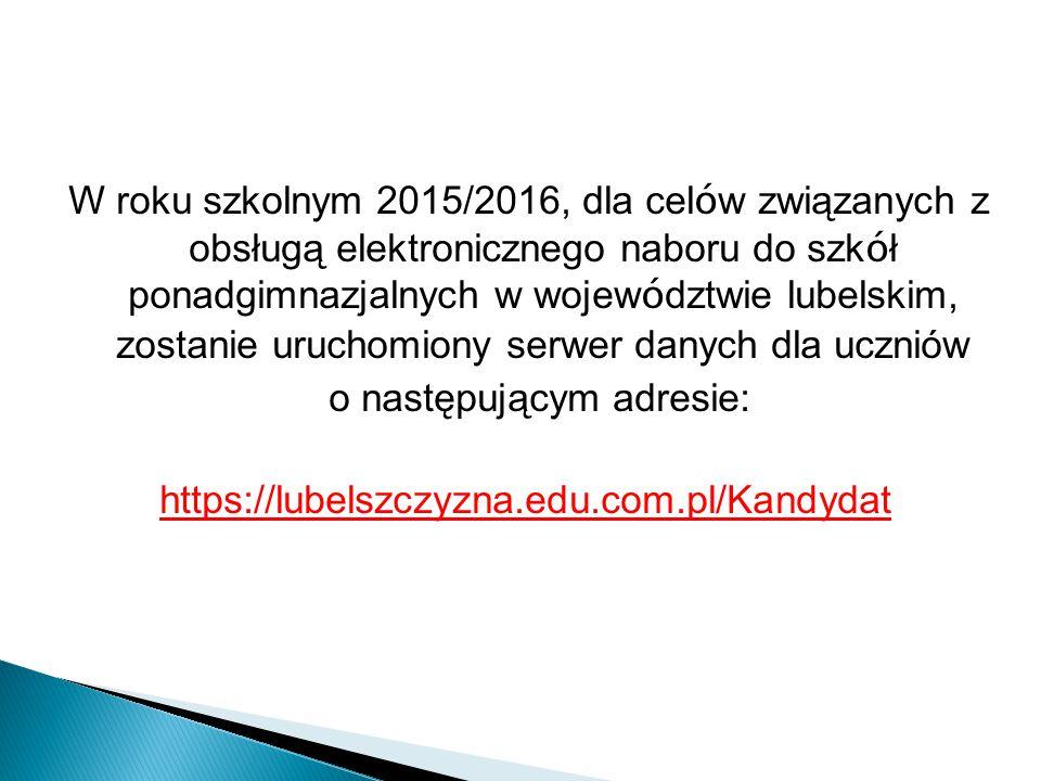 W roku szkolnym 2015/2016, dla cel ó w związanych z obsługą elektronicznego naboru do szk ó ł ponadgimnazjalnych w wojew ó dztwie lubelskim, zostanie uruchomiony serwer danych dla uczniów o następującym adresie: https://lubelszczyzna.edu.com.pl/Kandydat