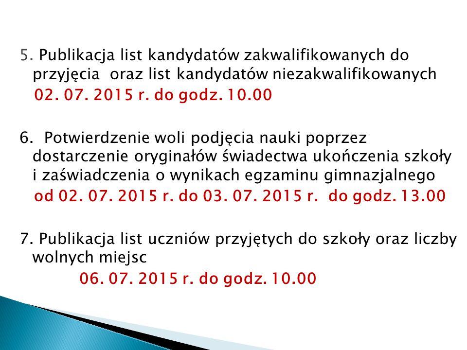 5. Publikacja list kandydatów zakwalifikowanych do przyjęcia oraz list kandydatów niezakwalifikowanych 02. 07. 2015 r. do godz. 10.00 6. Potwierdzenie