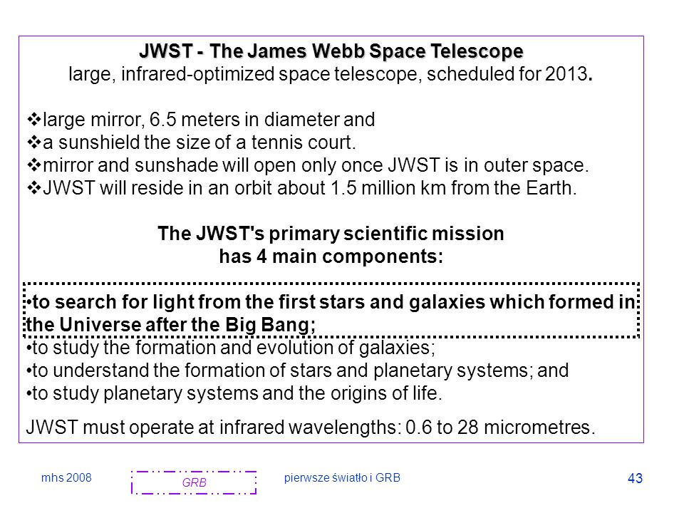 mhs 2008pierwsze światło i GRB 43 JWST - The James Webb Space Telescope large, infrared-optimized space telescope, scheduled for 2013.  large mirror,