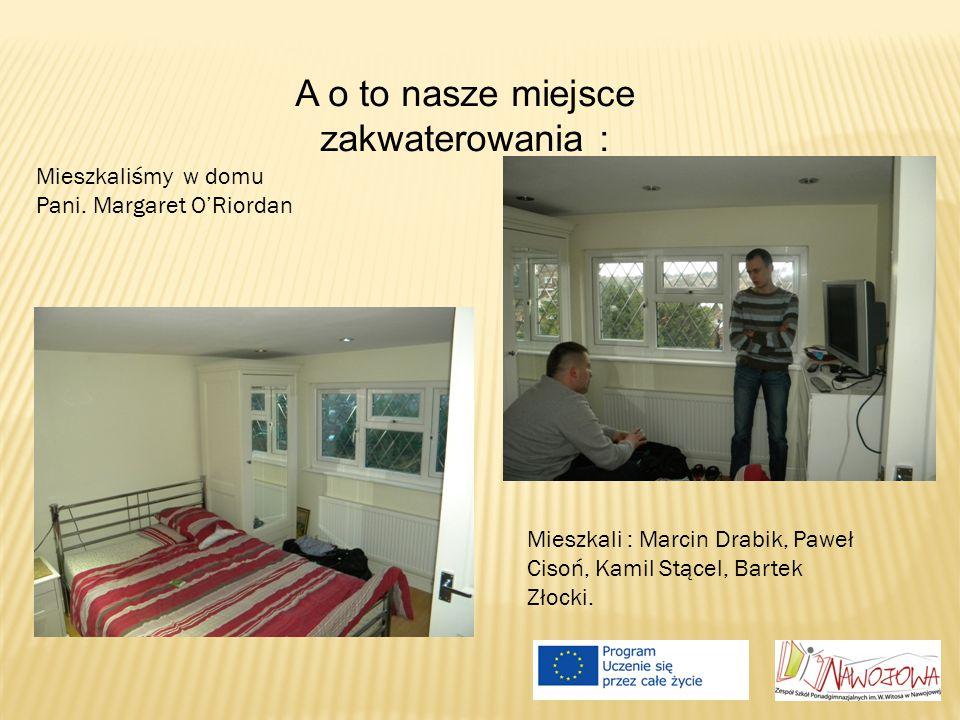 A o to nasze miejsce zakwaterowania : Mieszkali : Marcin Drabik, Paweł Cisoń, Kamil Stącel, Bartek Złocki. Mieszkaliśmy w domu Pani. Margaret O'Riorda