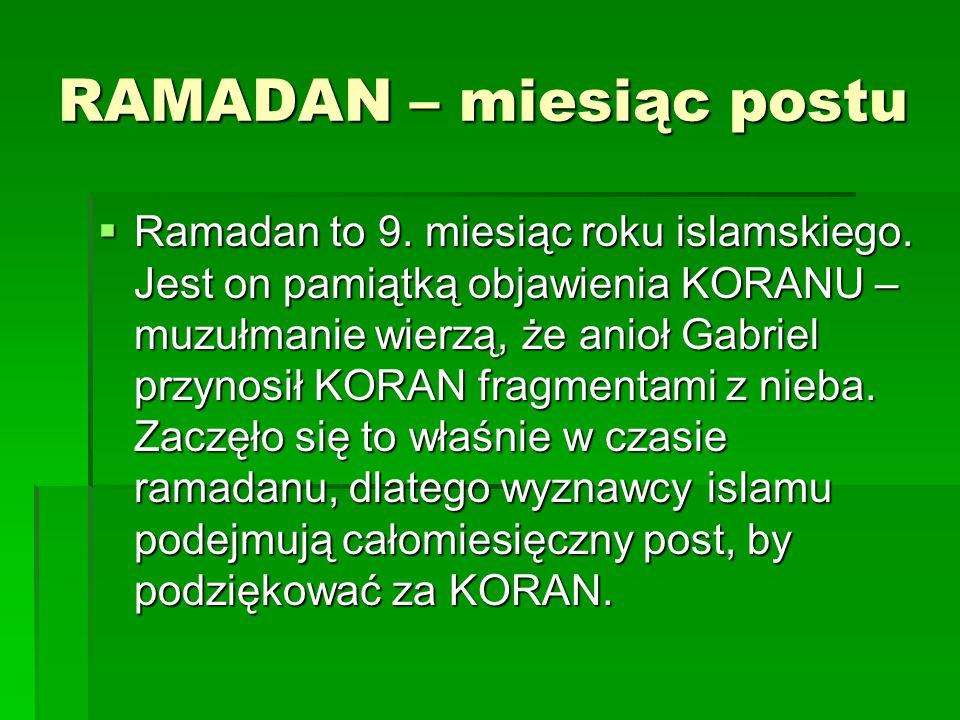 RAMADAN – miesiąc postu  Ramadan to 9. miesiąc roku islamskiego. Jest on pamiątką objawienia KORANU – muzułmanie wierzą, że anioł Gabriel przynosił K