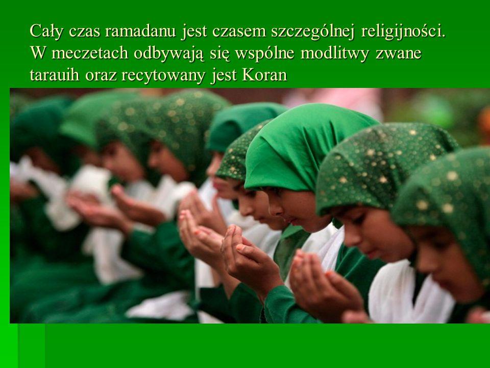 Cały czas ramadanu jest czasem szczególnej religijności. W meczetach odbywają się wspólne modlitwy zwane tarauih oraz recytowany jest Koran