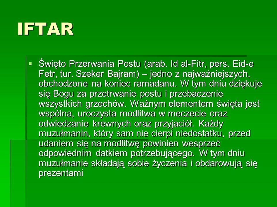 IFTAR  Święto Przerwania Postu (arab. Id al-Fitr, pers. Eid-e Fetr, tur. Szeker Bajram) – jedno z najważniejszych, obchodzone na koniec ramadanu. W t