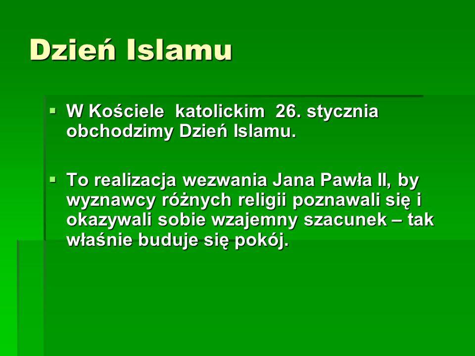 Dzień Islamu  W Kościele katolickim 26. stycznia obchodzimy Dzień Islamu.  To realizacja wezwania Jana Pawła II, by wyznawcy różnych religii poznawa