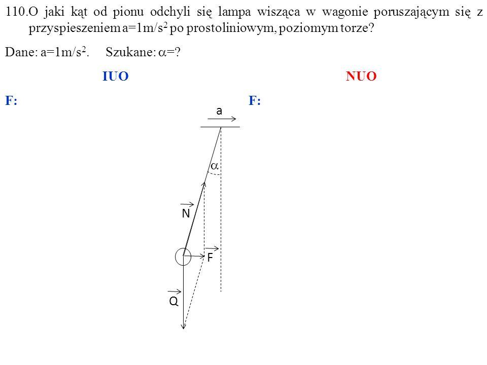 Q N F a  110.O jaki kąt od pionu odchyli się lampa wisząca w wagonie poruszającym się z przyspieszeniem a=1m/s 2 po prostoliniowym, poziomym torze? D
