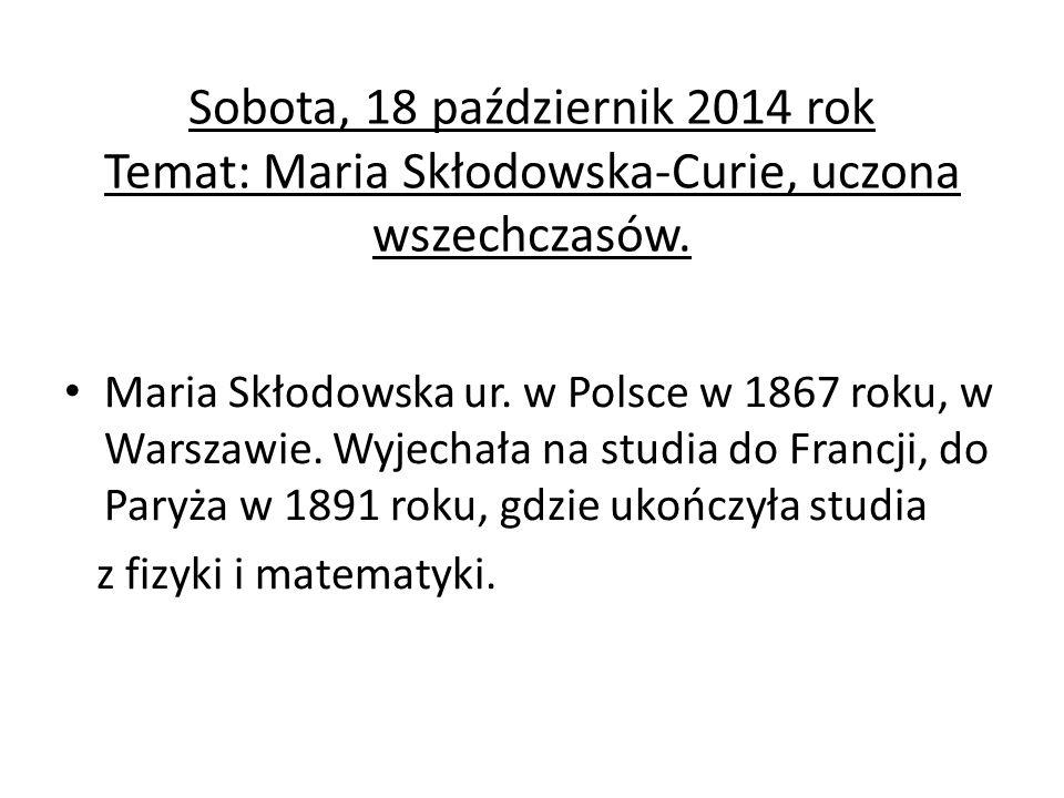 Sobota, 18 październik 2014 rok Temat: Maria Skłodowska-Curie, uczona wszechczasów. Maria Skłodowska ur. w Polsce w 1867 roku, w Warszawie. Wyjechała