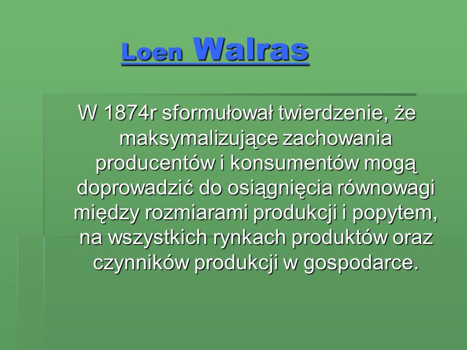Loen Walras W 1874r sformułował twierdzenie, że maksymalizujące zachowania producentów i konsumentów mogą doprowadzić do osiągnięcia równowagi między rozmiarami produkcji i popytem, na wszystkich rynkach produktów oraz czynników produkcji w gospodarce.