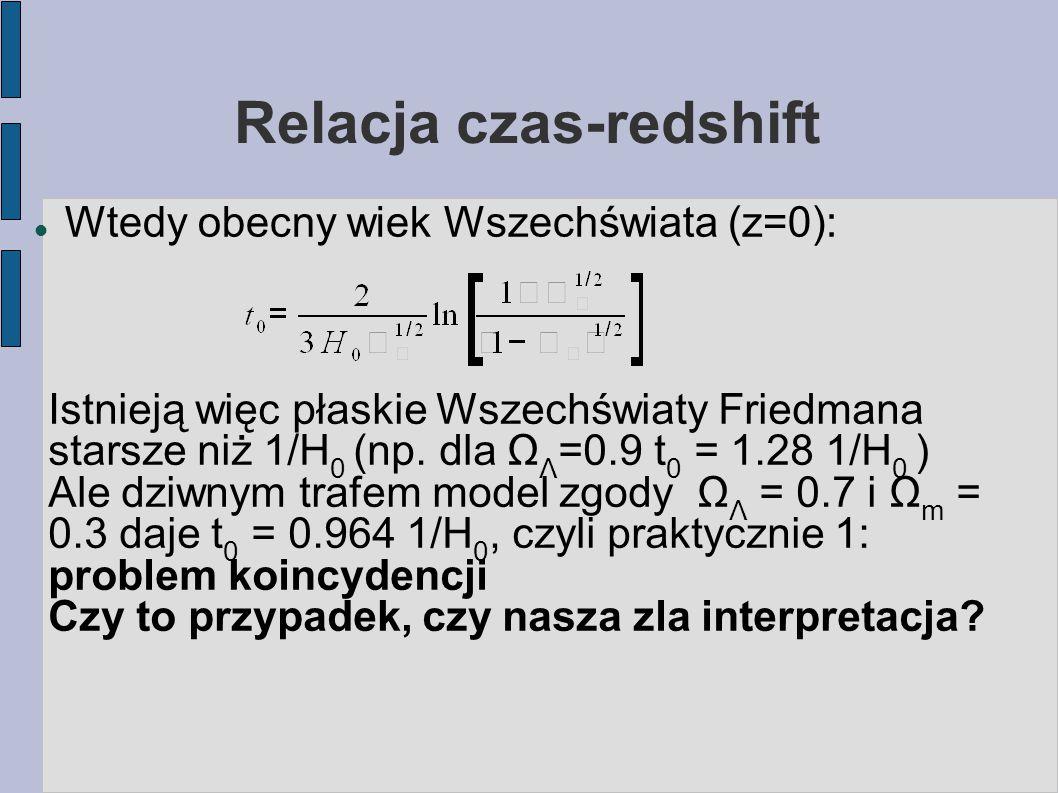 Relacja czas-redshift Wtedy obecny wiek Wszechświata (z=0): Istnieją więc płaskie Wszechświaty Friedmana starsze niż 1/H 0 (np.