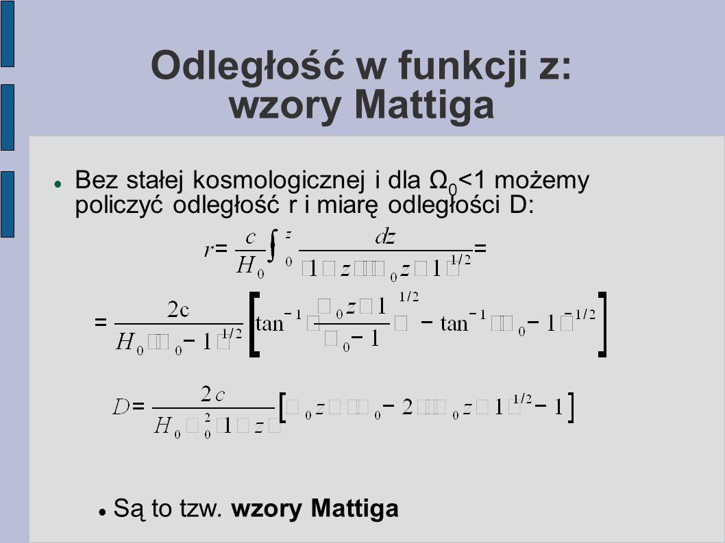 Odległość w funkcji z: wzory Mattiga Bez stałej kosmologicznej i dla Ω 0 <1 możemy policzyć odległość r i miarę odległości D: Są to tzw.