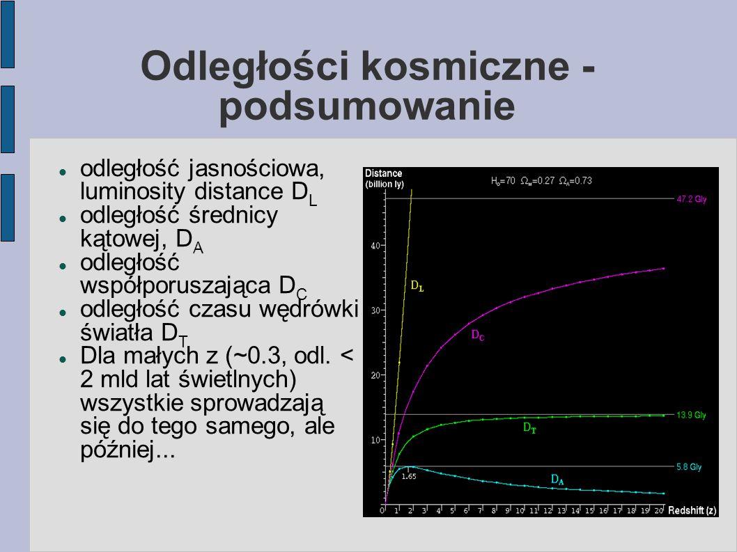 Odległości kosmiczne - podsumowanie odległość jasnościowa, luminosity distance D L odległość średnicy kątowej, D A odległość współporuszająca D C odległość czasu wędrówki światła D T Dla małych z (~0.3, odl.