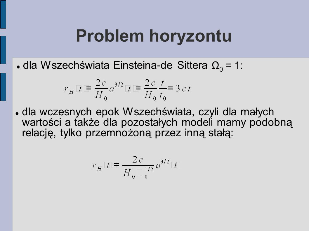 Problem horyzontu dla Wszechświata Einsteina-de Sittera Ω 0 = 1: dla wczesnych epok Wszechświata, czyli dla małych wartości a także dla pozostałych modeli mamy podobną relację, tylko przemnożoną przez inną stałą: