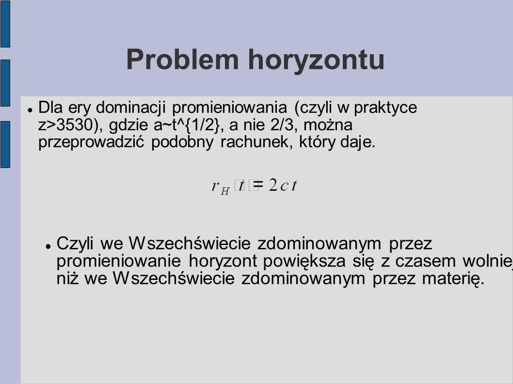 Problem horyzontu Dla ery dominacji promieniowania (czyli w praktyce z>3530), gdzie a~t^{1/2}, a nie 2/3, można przeprowadzić podobny rachunek, który daje.