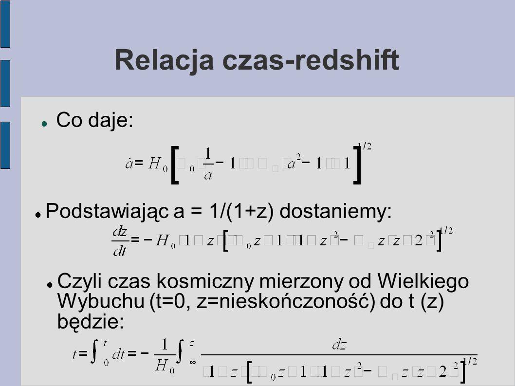 Relacja czas-redshift Co daje: Podstawiając a = 1/(1+z) dostaniemy: Czyli czas kosmiczny mierzony od Wielkiego Wybuchu (t=0, z=nieskończoność) do t (z) będzie: