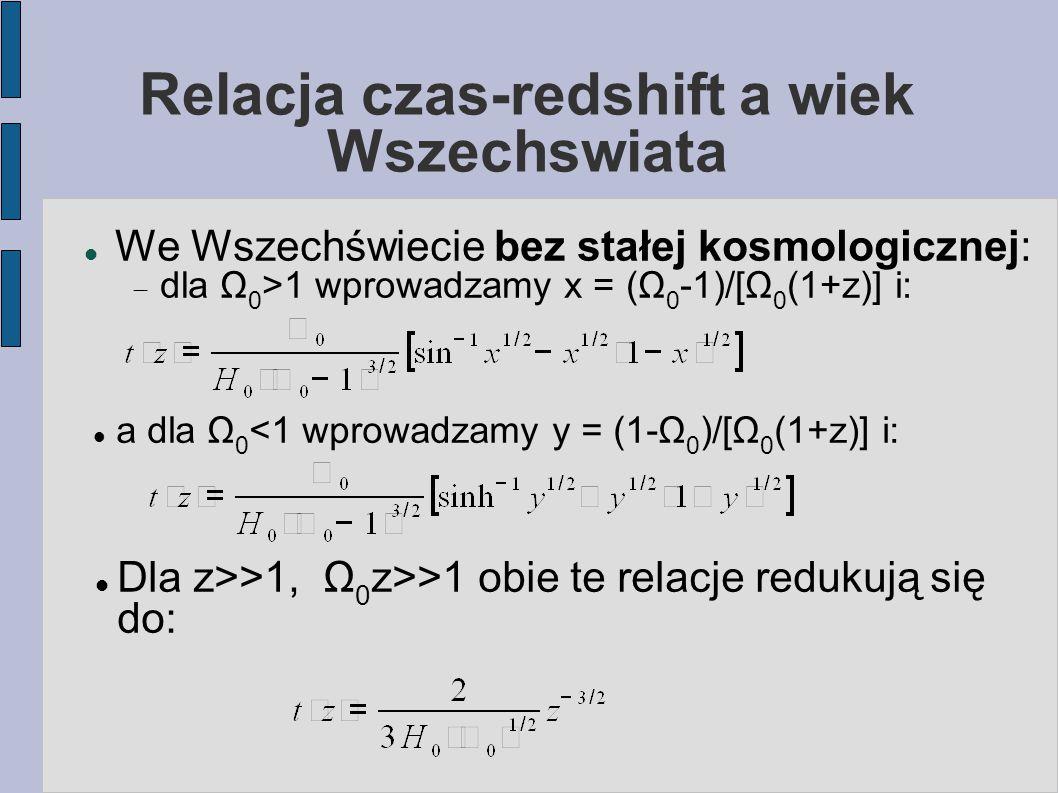 Relacja czas-redshift a wiek Wszechswiata We Wszechświecie bez stałej kosmologicznej:  dla Ω 0 >1 wprowadzamy x = (Ω 0 -1)/[Ω 0 (1+z)] i: a dla Ω 0 <1 wprowadzamy y = (1-Ω 0 )/[Ω 0 (1+z)] i: Dla z>>1, Ω 0 z>>1 obie te relacje redukują się do:
