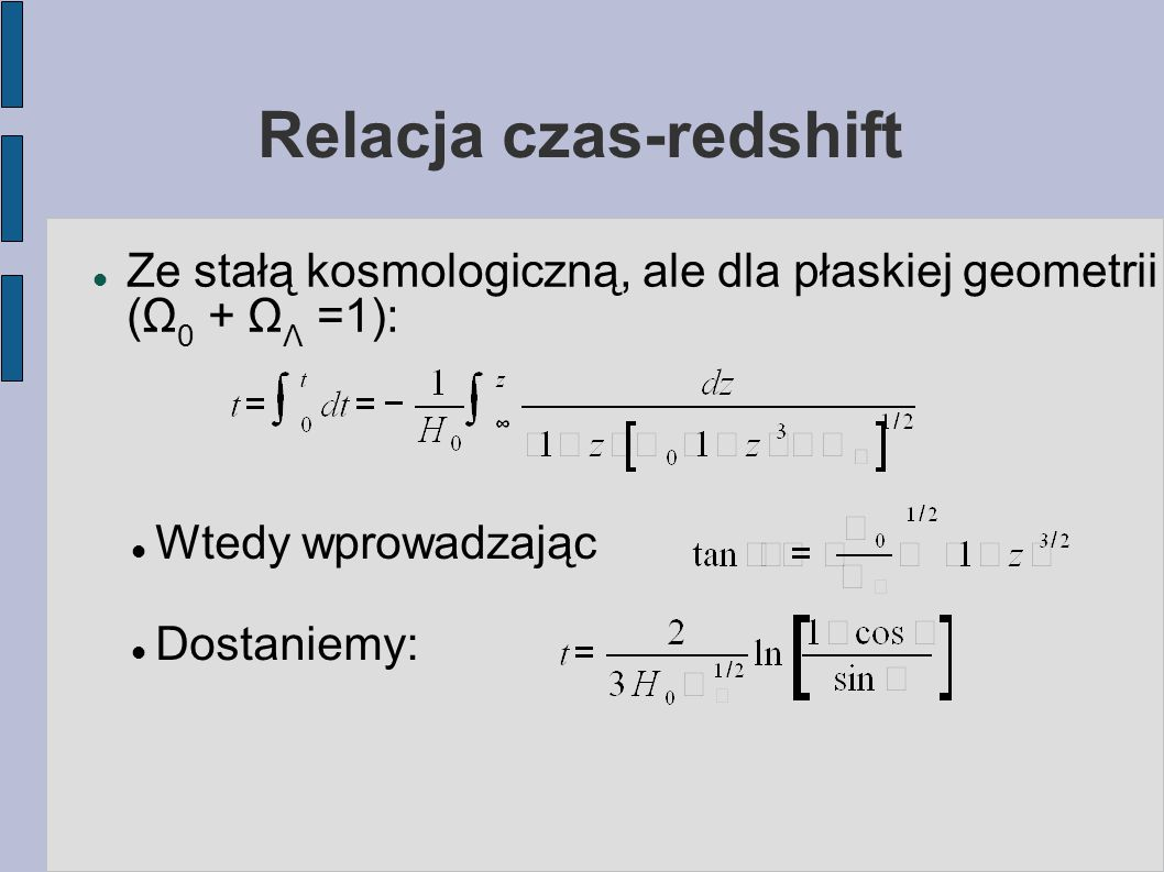 Relacja czas-redshift Ze stałą kosmologiczną, ale dla płaskiej geometrii (Ω 0 + Ω Λ =1): Wtedy wprowadzając Dostaniemy: