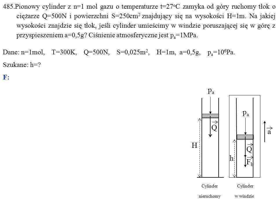 485.Pionowy cylinder z n=1 mol gazu o temperaturze t=27 o C zamyka od góry ruchomy tłok o ciężarze Q=500N i powierzchni S=250cm 2 znajdujący się na wysokości H=1m.