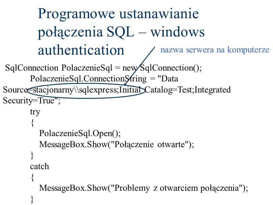 Programowe ustanawianie połączenia SQL – windows authentication nazwa serwera na komputerze SqlConnection PolaczenieSql = new SqlConnection(); PolaczenieSql.ConnectionString = Data Source=stacjonarny\\sqlexpress;Initial Catalog=Test;Integrated Security=True ; try { PolaczenieSql.Open(); MessageBox.Show( Połączenie otwarte ); } catch { MessageBox.Show( Problemy z otwarciem połączenia ); }