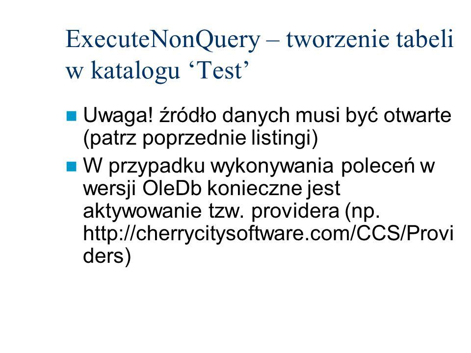 ExecuteNonQuery – tworzenie tabeli w katalogu 'Test' Uwaga! źródło danych musi być otwarte (patrz poprzednie listingi) W przypadku wykonywania poleceń