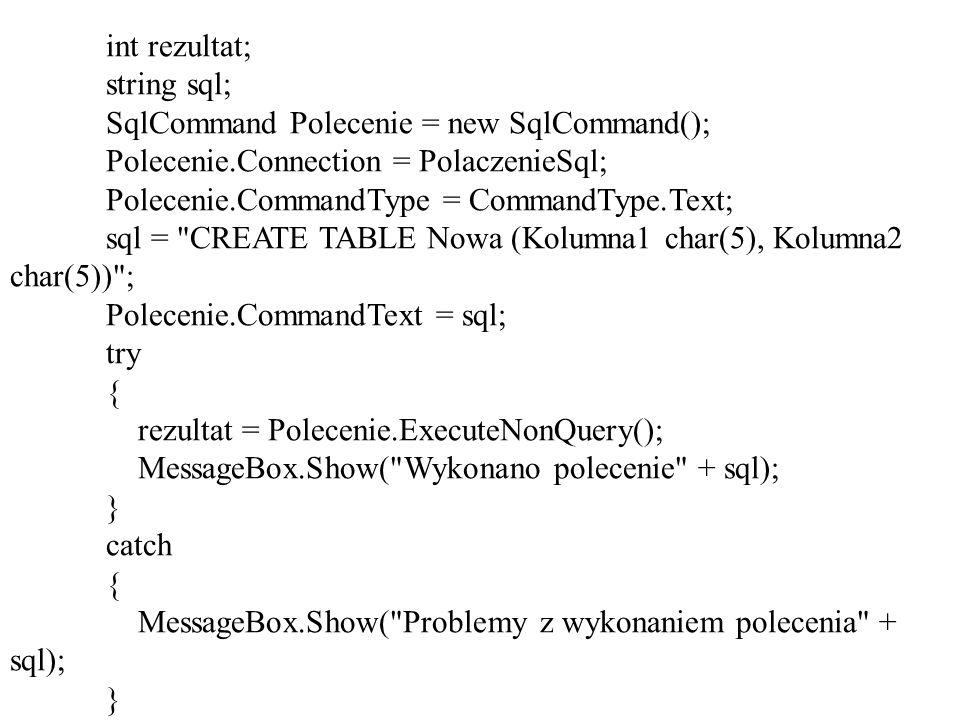 int rezultat; string sql; SqlCommand Polecenie = new SqlCommand(); Polecenie.Connection = PolaczenieSql; Polecenie.CommandType = CommandType.Text; sql = CREATE TABLE Nowa (Kolumna1 char(5), Kolumna2 char(5)) ; Polecenie.CommandText = sql; try { rezultat = Polecenie.ExecuteNonQuery(); MessageBox.Show( Wykonano polecenie + sql); } catch { MessageBox.Show( Problemy z wykonaniem polecenia + sql); }