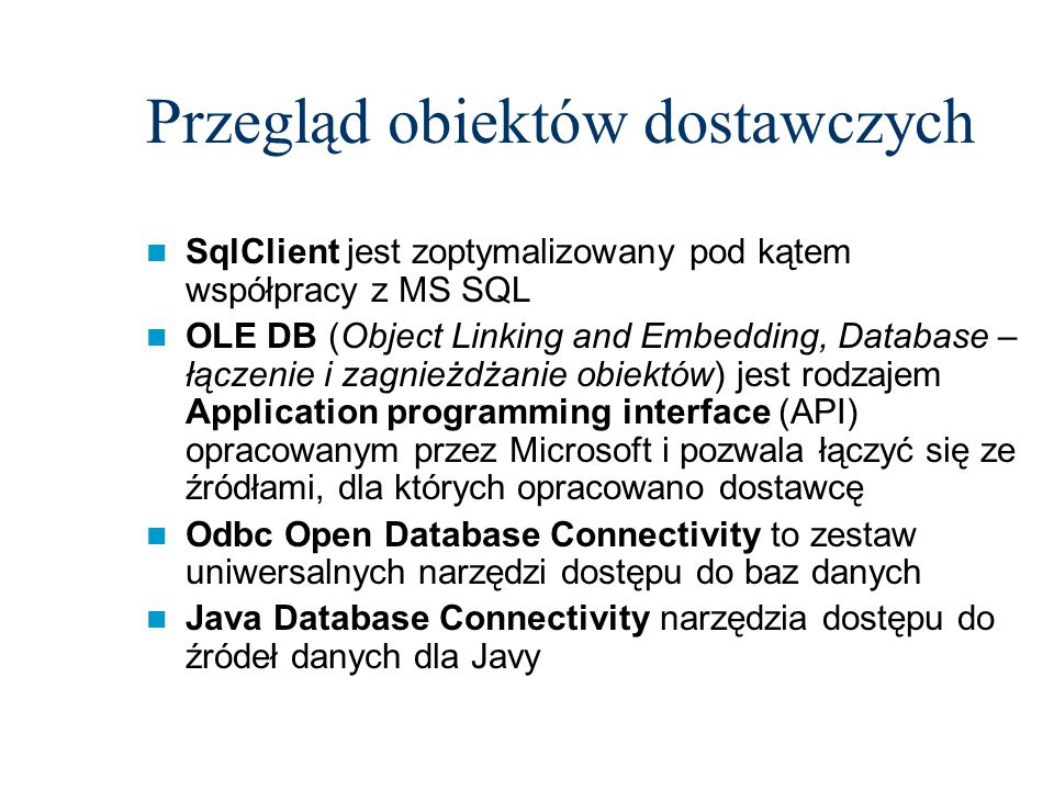 Przegląd obiektów dostawczych SqlClient jest zoptymalizowany pod kątem współpracy z MS SQL OLE DB (Object Linking and Embedding, Database – łączenie i zagnieżdżanie obiektów) jest rodzajem Application programming interface (API) opracowanym przez Microsoft i pozwala łączyć się ze źródłami, dla których opracowano dostawcę Odbc Open Database Connectivity to zestaw uniwersalnych narzędzi dostępu do baz danych Java Database Connectivity narzędzia dostępu do źródeł danych dla Javy