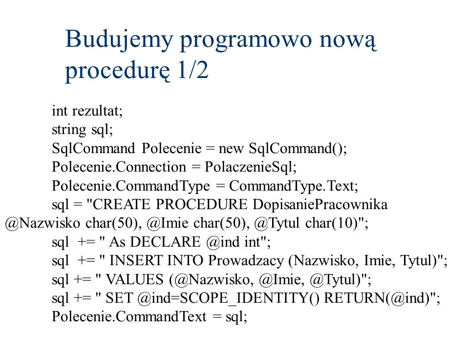 Budujemy programowo nową procedurę 1/2 int rezultat; string sql; SqlCommand Polecenie = new SqlCommand(); Polecenie.Connection = PolaczenieSql; Polecenie.CommandType = CommandType.Text; sql = CREATE PROCEDURE DopisaniePracownika @Nazwisko char(50), @Imie char(50), @Tytul char(10) ; sql += As DECLARE @ind int ; sql += INSERT INTO Prowadzacy (Nazwisko, Imie, Tytul) ; sql += VALUES (@Nazwisko, @Imie, @Tytul) ; sql += SET @ind=SCOPE_IDENTITY() RETURN(@ind) ; Polecenie.CommandText = sql;