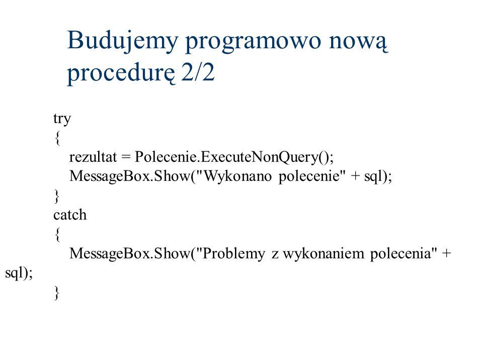 Budujemy programowo nową procedurę 2/2 try { rezultat = Polecenie.ExecuteNonQuery(); MessageBox.Show( Wykonano polecenie + sql); } catch { MessageBox.Show( Problemy z wykonaniem polecenia + sql); }