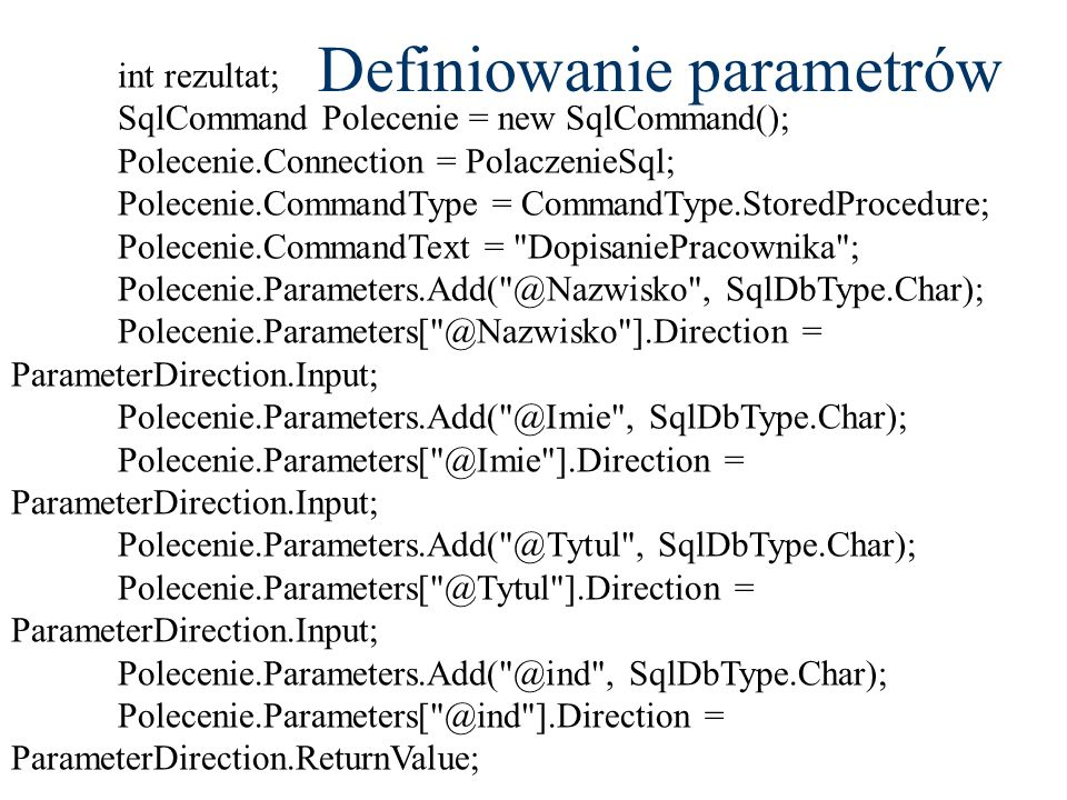 int rezultat; SqlCommand Polecenie = new SqlCommand(); Polecenie.Connection = PolaczenieSql; Polecenie.CommandType = CommandType.StoredProcedure; Polecenie.CommandText = DopisaniePracownika ; Polecenie.Parameters.Add( @Nazwisko , SqlDbType.Char); Polecenie.Parameters[ @Nazwisko ].Direction = ParameterDirection.Input; Polecenie.Parameters.Add( @Imie , SqlDbType.Char); Polecenie.Parameters[ @Imie ].Direction = ParameterDirection.Input; Polecenie.Parameters.Add( @Tytul , SqlDbType.Char); Polecenie.Parameters[ @Tytul ].Direction = ParameterDirection.Input; Polecenie.Parameters.Add( @ind , SqlDbType.Char); Polecenie.Parameters[ @ind ].Direction = ParameterDirection.ReturnValue; Definiowanie parametrów