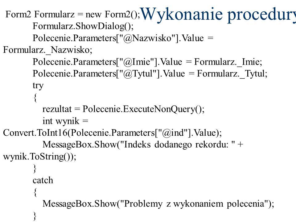 Wykonanie procedury Form2 Formularz = new Form2(); Formularz.ShowDialog(); Polecenie.Parameters[ @Nazwisko ].Value = Formularz._Nazwisko; Polecenie.Parameters[ @Imie ].Value = Formularz._Imie; Polecenie.Parameters[ @Tytul ].Value = Formularz._Tytul; try { rezultat = Polecenie.ExecuteNonQuery(); int wynik = Convert.ToInt16(Polecenie.Parameters[ @ind ].Value); MessageBox.Show( Indeks dodanego rekordu: + wynik.ToString()); } catch { MessageBox.Show( Problemy z wykonaniem polecenia ); }
