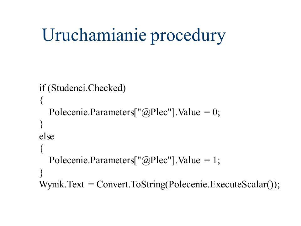 Uruchamianie procedury if (Studenci.Checked) { Polecenie.Parameters[ @Plec ].Value = 0; } else { Polecenie.Parameters[ @Plec ].Value = 1; } Wynik.Text = Convert.ToString(Polecenie.ExecuteScalar());