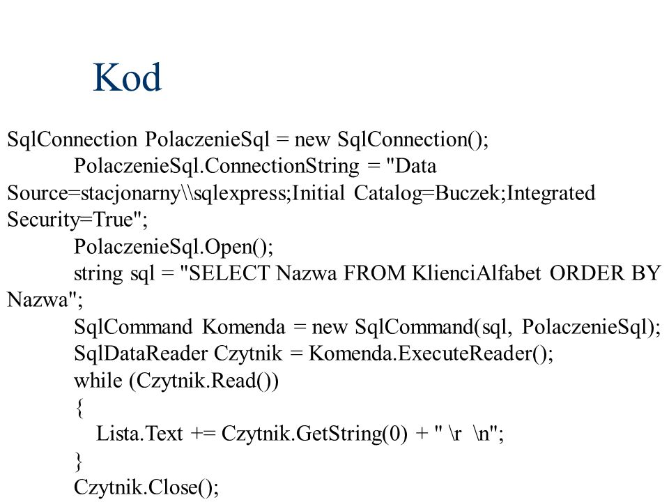 Kod SqlConnection PolaczenieSql = new SqlConnection(); PolaczenieSql.ConnectionString = Data Source=stacjonarny\\sqlexpress;Initial Catalog=Buczek;Integrated Security=True ; PolaczenieSql.Open(); string sql = SELECT Nazwa FROM KlienciAlfabet ORDER BY Nazwa ; SqlCommand Komenda = new SqlCommand(sql, PolaczenieSql); SqlDataReader Czytnik = Komenda.ExecuteReader(); while (Czytnik.Read()) { Lista.Text += Czytnik.GetString(0) + \r \n ; } Czytnik.Close();