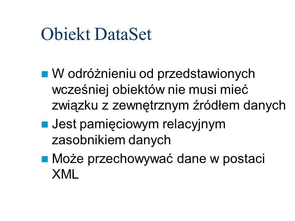 Obiekt DataSet W odróżnieniu od przedstawionych wcześniej obiektów nie musi mieć związku z zewnętrznym źródłem danych Jest pamięciowym relacyjnym zasobnikiem danych Może przechowywać dane w postaci XML