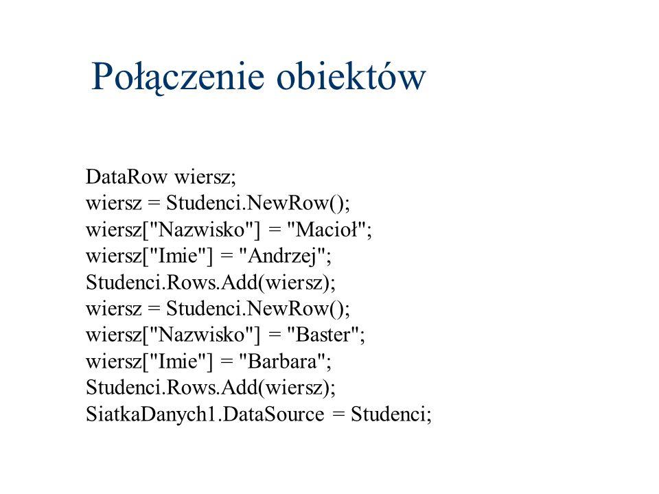 Połączenie obiektów DataRow wiersz; wiersz = Studenci.NewRow(); wiersz[ Nazwisko ] = Macioł ; wiersz[ Imie ] = Andrzej ; Studenci.Rows.Add(wiersz); wiersz = Studenci.NewRow(); wiersz[ Nazwisko ] = Baster ; wiersz[ Imie ] = Barbara ; Studenci.Rows.Add(wiersz); SiatkaDanych1.DataSource = Studenci;