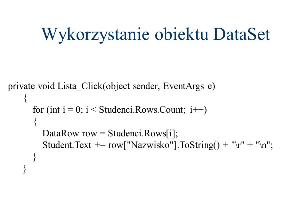Wykorzystanie obiektu DataSet private void Lista_Click(object sender, EventArgs e) { for (int i = 0; i < Studenci.Rows.Count; i++) { DataRow row = Stu