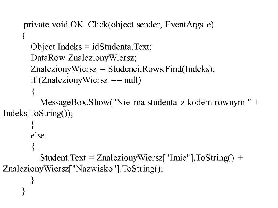 private void OK_Click(object sender, EventArgs e) { Object Indeks = idStudenta.Text; DataRow ZnalezionyWiersz; ZnalezionyWiersz = Studenci.Rows.Find(Indeks); if (ZnalezionyWiersz == null) { MessageBox.Show( Nie ma studenta z kodem równym + Indeks.ToString()); } else { Student.Text = ZnalezionyWiersz[ Imie ].ToString() + ZnalezionyWiersz[ Nazwisko ].ToString(); }