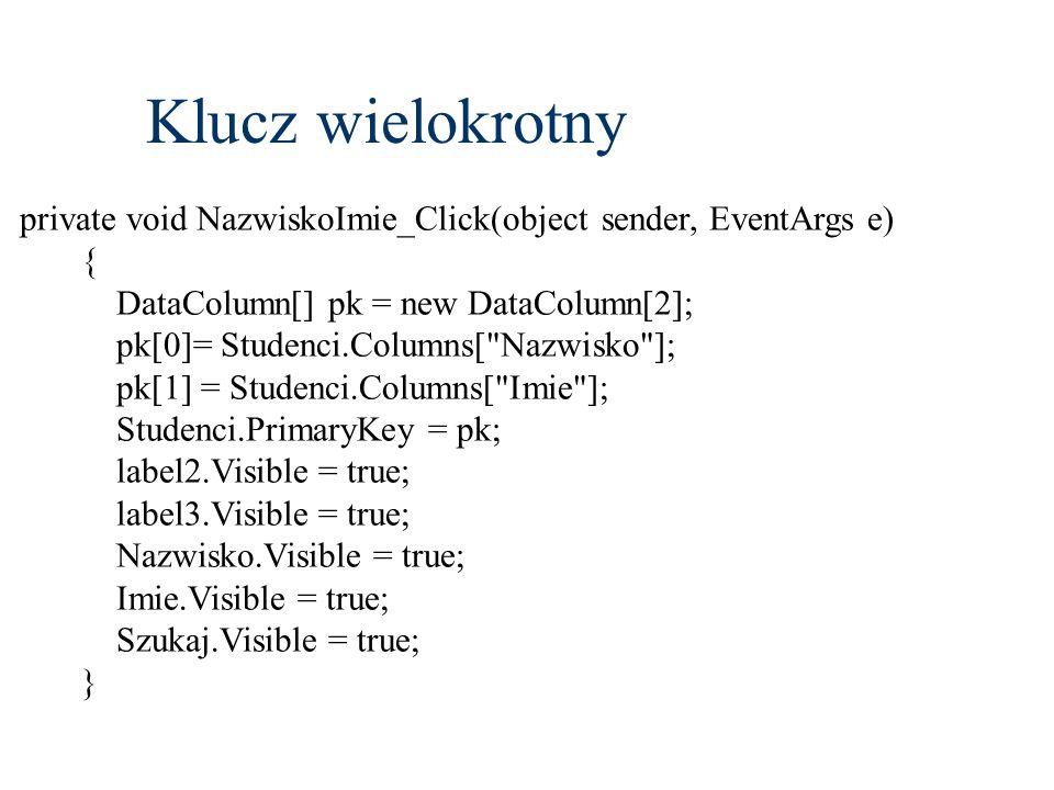 private void NazwiskoImie_Click(object sender, EventArgs e) { DataColumn[] pk = new DataColumn[2]; pk[0]= Studenci.Columns[ Nazwisko ]; pk[1] = Studenci.Columns[ Imie ]; Studenci.PrimaryKey = pk; label2.Visible = true; label3.Visible = true; Nazwisko.Visible = true; Imie.Visible = true; Szukaj.Visible = true; } Klucz wielokrotny