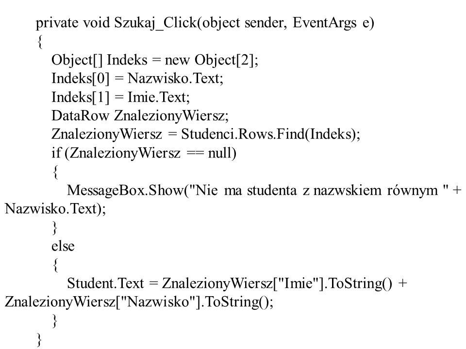private void Szukaj_Click(object sender, EventArgs e) { Object[] Indeks = new Object[2]; Indeks[0] = Nazwisko.Text; Indeks[1] = Imie.Text; DataRow ZnalezionyWiersz; ZnalezionyWiersz = Studenci.Rows.Find(Indeks); if (ZnalezionyWiersz == null) { MessageBox.Show( Nie ma studenta z nazwskiem równym + Nazwisko.Text); } else { Student.Text = ZnalezionyWiersz[ Imie ].ToString() + ZnalezionyWiersz[ Nazwisko ].ToString(); }
