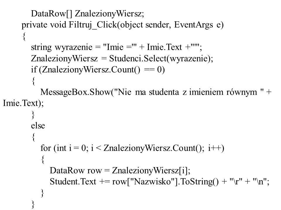DataRow[] ZnalezionyWiersz; private void Filtruj_Click(object sender, EventArgs e) { string wyrazenie = Imie = + Imie.Text + ; ZnalezionyWiersz = Studenci.Select(wyrazenie); if (ZnalezionyWiersz.Count() == 0) { MessageBox.Show( Nie ma studenta z imieniem równym + Imie.Text); } else { for (int i = 0; i < ZnalezionyWiersz.Count(); i++) { DataRow row = ZnalezionyWiersz[i]; Student.Text += row[ Nazwisko ].ToString() + \r + \n ; }