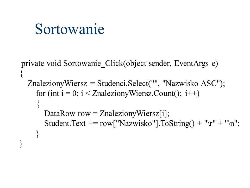 Sortowanie private void Sortowanie_Click(object sender, EventArgs e) { ZnalezionyWiersz = Studenci.Select( , Nazwisko ASC ); for (int i = 0; i < ZnalezionyWiersz.Count(); i++) { DataRow row = ZnalezionyWiersz[i]; Student.Text += row[ Nazwisko ].ToString() + \r + \n ; }