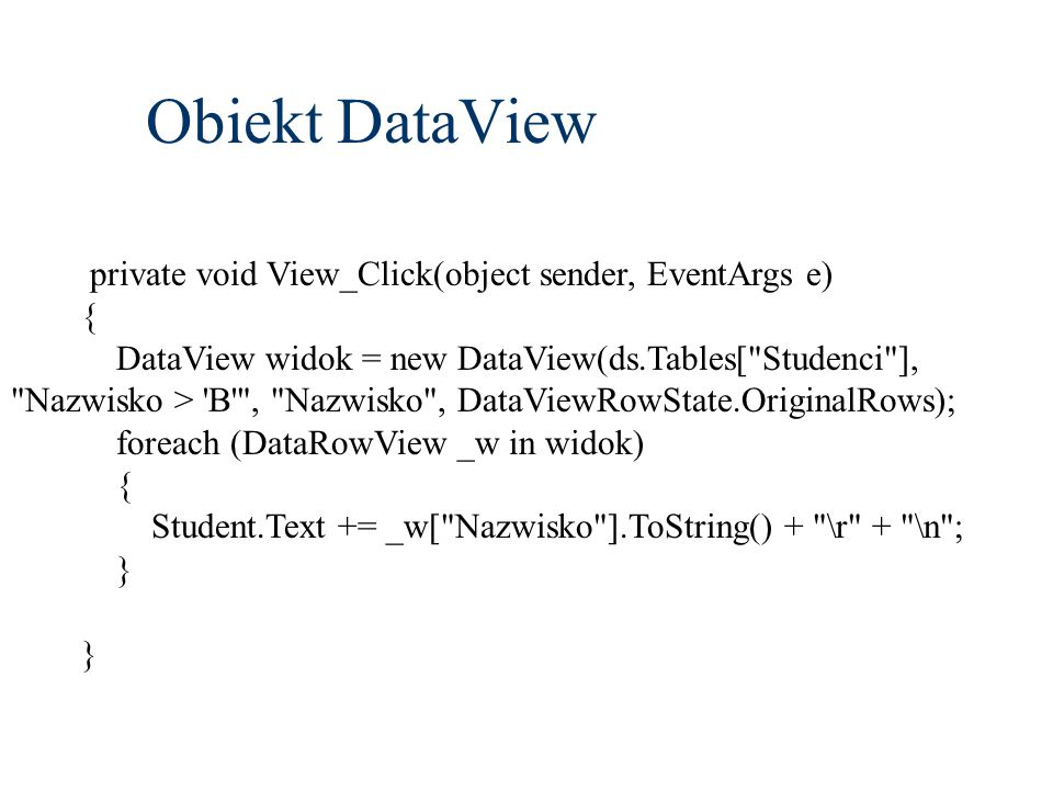 Obiekt DataView private void View_Click(object sender, EventArgs e) { DataView widok = new DataView(ds.Tables[ Studenci ], Nazwisko > B , Nazwisko , DataViewRowState.OriginalRows); foreach (DataRowView _w in widok) { Student.Text += _w[ Nazwisko ].ToString() + \r + \n ; }